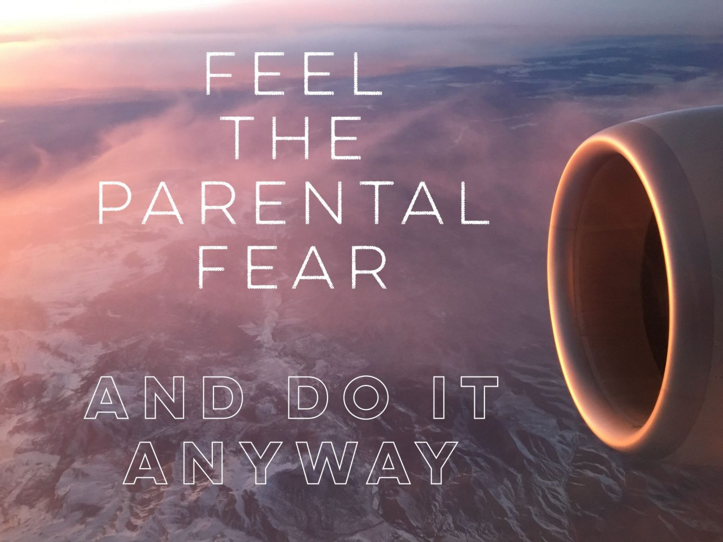 Feel the Parental Fear and Do it Anyway